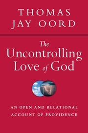 The Uncontrolling Love of God - An Open and Relational Account of Providence ebook by Thomas Jay Oord