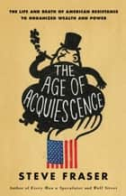 The Age of Acquiescence - The Life and Death of American Resistance to Organized Wealth and Power ebook by Steve Fraser