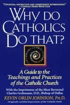 Why Do Catholics Do That? - A Guide to the Teachings and Practices of the Catholic Church ebook by Kevin Orlin Johnson