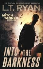 Into The Darkness (Mitch Tanner Book 2) ebook by L.T. Ryan