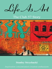 Life As Art - The Club 57 Story ebook by Stanley Strychacki