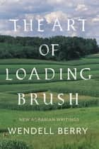 The Art of Loading Brush - New Agrarian Writings ebook by Wendell Berry