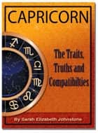 Capricorn: Capricorn Star Sign Traits, Truths and Love Compatibility ebook by Sarah Johnstone
