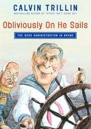 Obliviously On He Sails - The Bush Administration in Rhyme ebook by Calvin Trillin
