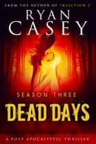 Dead Days: Season Three ebook by Ryan Casey