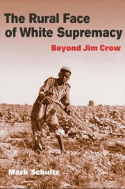 The Rural Face of White Supremacy: Beyond Jim Crow ebook by Mark Roman Schultz