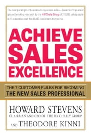 Achieve Sales Excellence - The 7 Customer Rules for Becoming the New Sales Professional ebook by Howard Stevens,Theodore Kinni