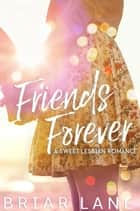 Friends Forever: A Sweet Lesbian Romance ebook by Briar Lane