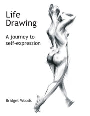 Life Drawing - A Journey To Self-Expression ebook by Bridget Woods