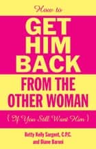 How To Get Him Back From The Other Woman (If You Still Want Him) ebook by Betty Kelly Sargent, C.P.C.,Diane Baroni