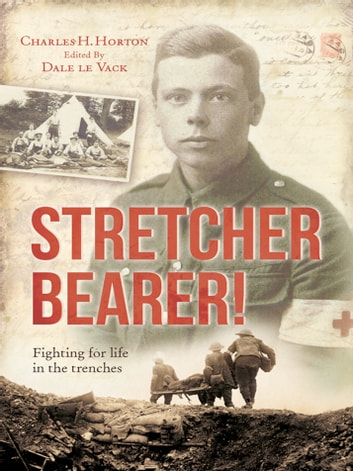 Stretcher Bearer! - Fighting for Life in the Trenches ebook by Charles Horton