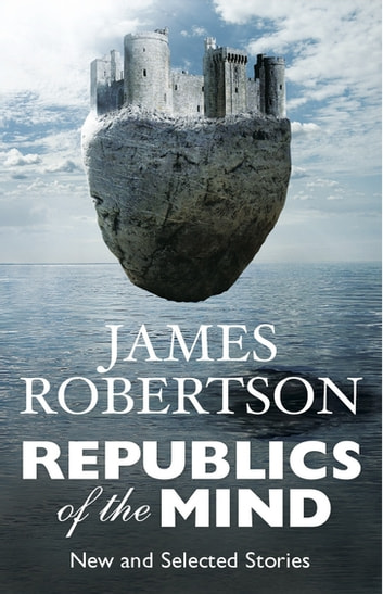 Republics of the Mind - New and Selected Stories ebook by James Robertson