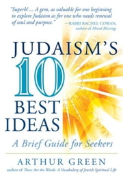 Judaism's Ten Best Ideas - A Brief Guide for Seekers ebook by Dr. Arthur Green