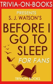 Before I Go To Sleep: A Novel by S. J. Watson (Trivia-on-Books) ebook by Trivion Books