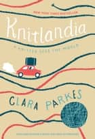 Knitlandia - A Knitter Sees the World ebook by Clara Parkes
