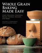 Whole Grain Baking Made Easy - Craft Delicious, Healthful Breads, Pastries, Desserts, and More - Including a Comprehensive Guide to Grinding Grains ebook by Tabitha Alterman