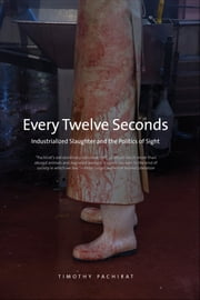 Every Twelve Seconds: Industrialized Slaughter and the Politics of Sight ebook by Timothy Pachirat