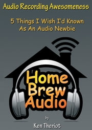 Audio Recording Awesomeness: 5 Things I Wish I'd Known As An Audio Newbie ebook by Ken Theriot
