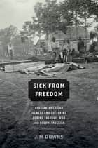 Sick from Freedom - African-American Illness and Suffering during the Civil War and Reconstruction ebook by Jim Downs