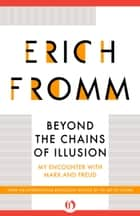 Beyond the Chains of Illusion ebook by Erich Fromm