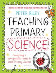 Bloomsbury Curriculum Basics: Teaching Primary Science - Everything a non-specialist needs to teach Primary Science ebook by Peter Riley