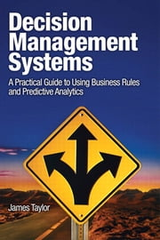 Decision Management Systems - A Practical Guide to Using Business Rules and Predictive Analytics ebook by James Taylor