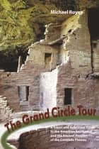 The Grand Circle Tour: A travel and reference guide to the American Southwest and the ancient peoples of the Colorado Plateau ebook by Michael Royea
