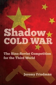 Shadow Cold War - The Sino-Soviet Competition for the Third World ebook by Jeremy Friedman
