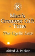 Man's Greatest Gift - Time - The Cyclic Law ebook by Alfred J. Parker