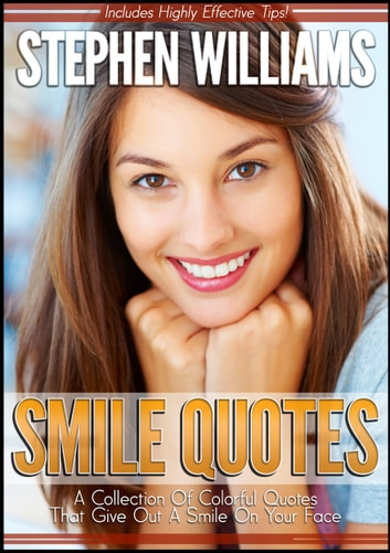 Smile Quotes: A Collection Of Colorful Quotes That Give Out A Smile On Your Face ebook by Stephen Williams