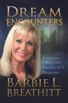 Dream Encounters: Seeing Your Destiny from God's Persepctive - Seeing Your Destiny from God's Persepctive ebook by Barbie Breathitt