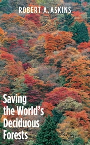 Saving the World's Deciduous Forests - Ecological Perspectives from East Asia, North America, and Europe ebook by Robert A. Askins