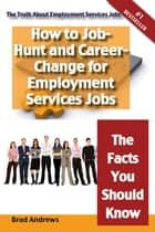 The Truth About Employment Services Jobs - How to Job-Hunt and Career-Change for Employment Services Jobs - The Facts You Should Know ebook by Brad Andrews