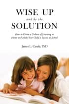 Wise Up and Be the Solution - How to Create a Culture of Learning at Home and Make Your Child a Success in School ebook by James L. Casale