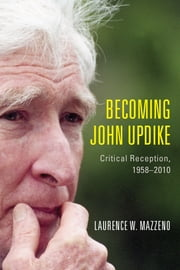 Becoming John Updike - Critical Reception, 1958-2010 ebook by Laurence W. Mazzeno