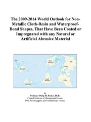 The 2009-2014 World Outlook for Non-Metallic Cloth-Resin and Waterproof-Bond Shapes, That Have Been Coated or Impregnated with any Natural or Artifici ebook by ICON Group International, Inc.