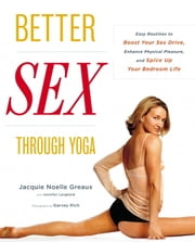 Better Sex Through Yoga - Easy Routines to Boost Your Sex Drive, Enhance Physical Pleasure, and Spice Up Your Bedroom Life ebook by Jennifer Langheld,Jacquie Noelle Greaux