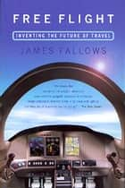 Free Flight - Inventing the Future of Travel ebook by James Fallows