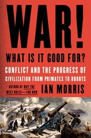 War! What Is It Good For? - Conflict and the Progress of Civilization from Primates to Robots ebook by Ian Morris