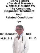 Neck Lumps, (Cervical Masses) A Simple Guide To The Condition, Diagnosis, Treatment And Related Conditions ebook by Kenneth Kee