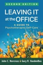 Leaving It at the Office, Second Edition - A Guide to Psychotherapist Self-Care ebook by John C. Norcross, PhD, ABPP,...