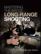 Mastering the Art of Long-Range Shooting ebook by Wayne van Zwoll