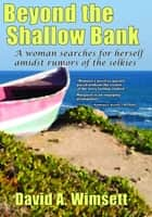 Beyond the Shallow Bank - A woman searches for herself amidst rumors of the selkies ebook by David A Wimsett