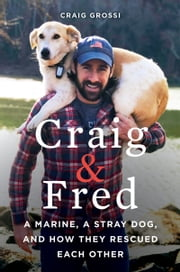 Craig & Fred - A Marine, A Stray Dog, and How They Rescued Each Other ebook by Craig Grossi