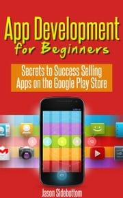 App Development For Beginners: Secrets to Success Selling Apps on the Google Play Store ebook by Jason Sidebottom