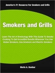 Smokers and Grills - Learn The Art of Smokology With This Guide To Smoke Cooking To Get Incredible Results Whenever You Use Weber Smokers, Gas Smokers and Electric Smokers ebook by Merle Dunbar
