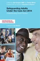 Safeguarding Adults Under the Care Act 2014 - Understanding Good Practice ebook by Adi Cooper, Emily White, Lyn Romeo,...
