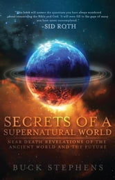 Secrets of a Supernatural World: Near Death Revelations of the Ancient World and the Future ebook by Buck Stephens