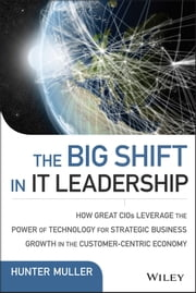 The Big Shift in IT Leadership - How Great CIOs Leverage the Power of Technology for Strategic Business Growth in the Customer-Centric Economy ebook by Hunter Muller