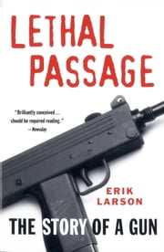 Lethal Passage - The Story of a Gun ebook by Erik Larson